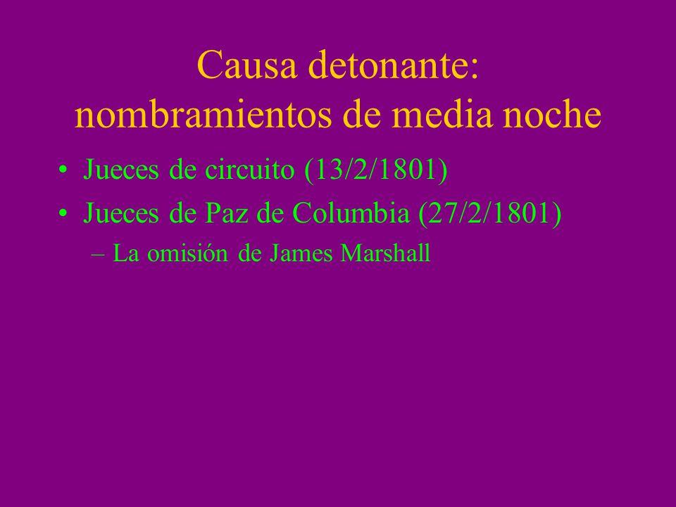 Causa detonante: nombramientos de media noche Jueces de circuito (13/2/1801) Jueces de Paz de Columbia (27/2/1801) –La omisión de James Marshall