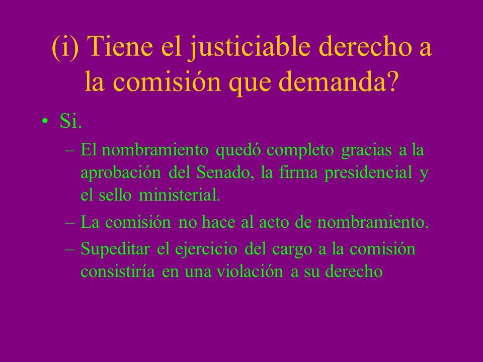 (i) Tiene el justiciable derecho a la comisión que demanda? Si. –El nombramiento quedó completo gracias a la aprobación del Senado, la firma presidenc