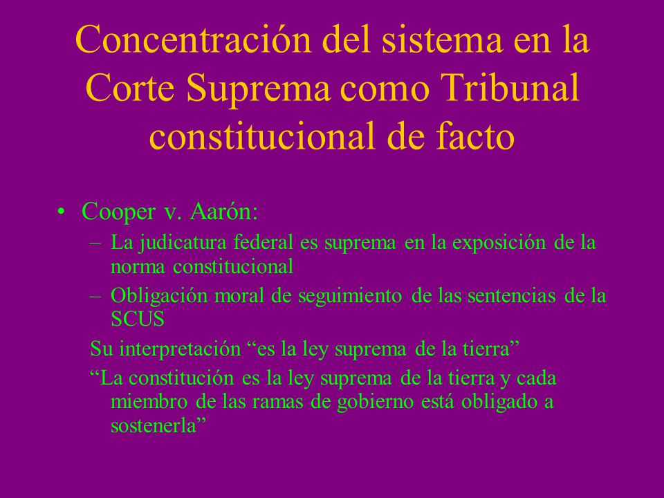 Concentración del sistema en la Corte Suprema como Tribunal constitucional de facto Cooper v. Aarón: –La judicatura federal es suprema en la exposició