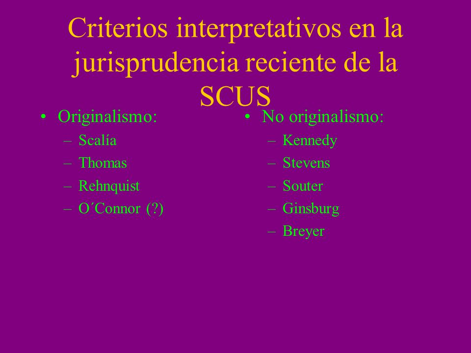 Criterios interpretativos en la jurisprudencia reciente de la SCUS Originalismo: –Scalía –Thomas –Rehnquist –O´Connor (?) No originalismo: –Kennedy –Stevens –Souter –Ginsburg –Breyer