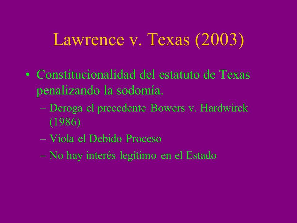 Lawrence v. Texas (2003) Constitucionalidad del estatuto de Texas penalizando la sodomía. –Deroga el precedente Bowers v. Hardwirck (1986) –Viola el D