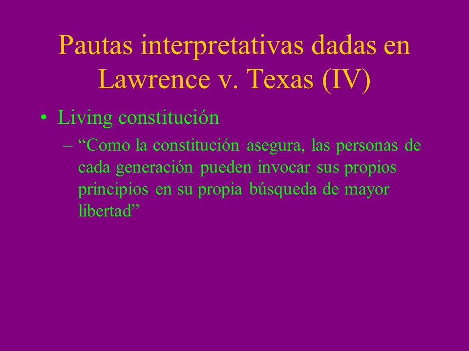 Pautas interpretativas dadas en Lawrence v. Texas (IV) Living constitución –Como la constitución asegura, las personas de cada generación pueden invoc