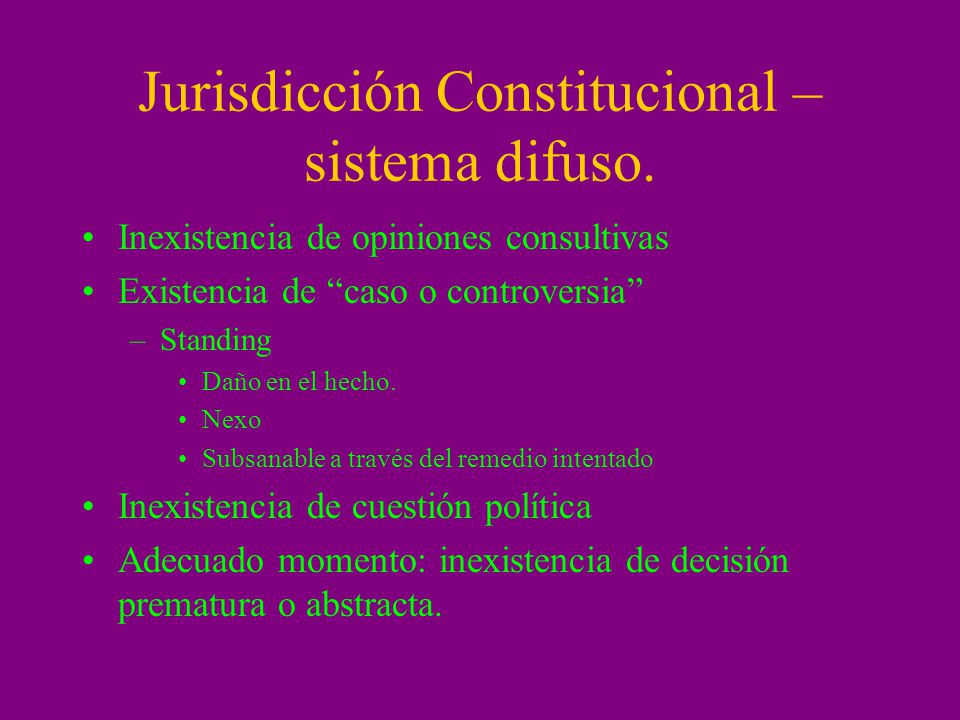 Jurisdicción Constitucional – sistema difuso. Inexistencia de opiniones consultivas Existencia de caso o controversia –Standing Daño en el hecho. Nexo