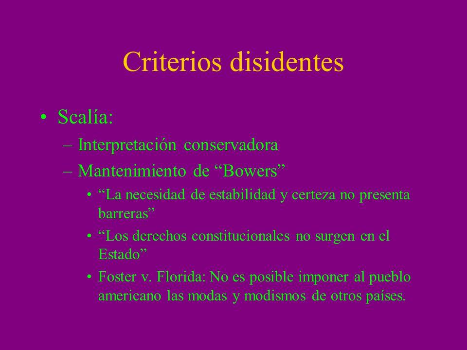 Criterios disidentes Scalía: –Interpretación conservadora –Mantenimiento de Bowers La necesidad de estabilidad y certeza no presenta barreras Los dere