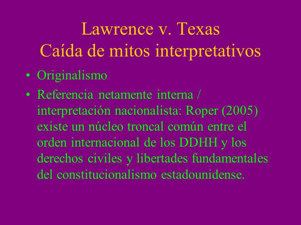 Lawrence v. Texas Caída de mitos interpretativos Originalismo Referencia netamente interna / interpretación nacionalista: Roper (2005) existe un núcle