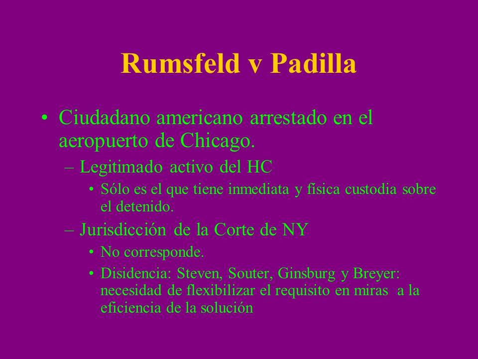 Rumsfeld v Padilla Ciudadano americano arrestado en el aeropuerto de Chicago. –Legitimado activo del HC Sólo es el que tiene inmediata y física custod