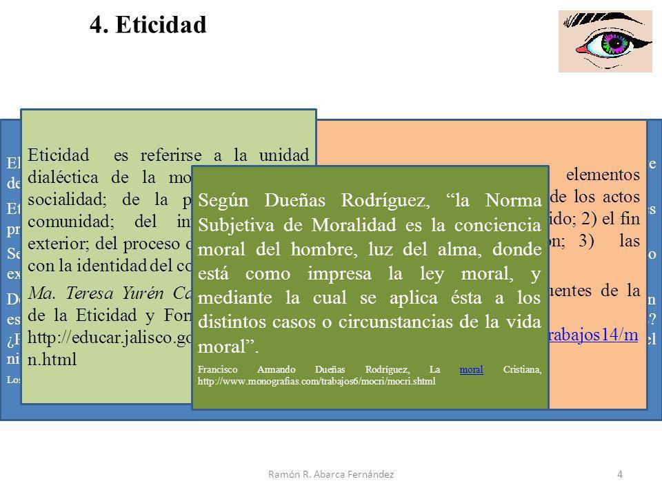 Ramón R. Abarca Fernández4 4. Eticidad El término griego éthos se refiere al carácter o manera de ser de una persona. Esta breve definición nominal no