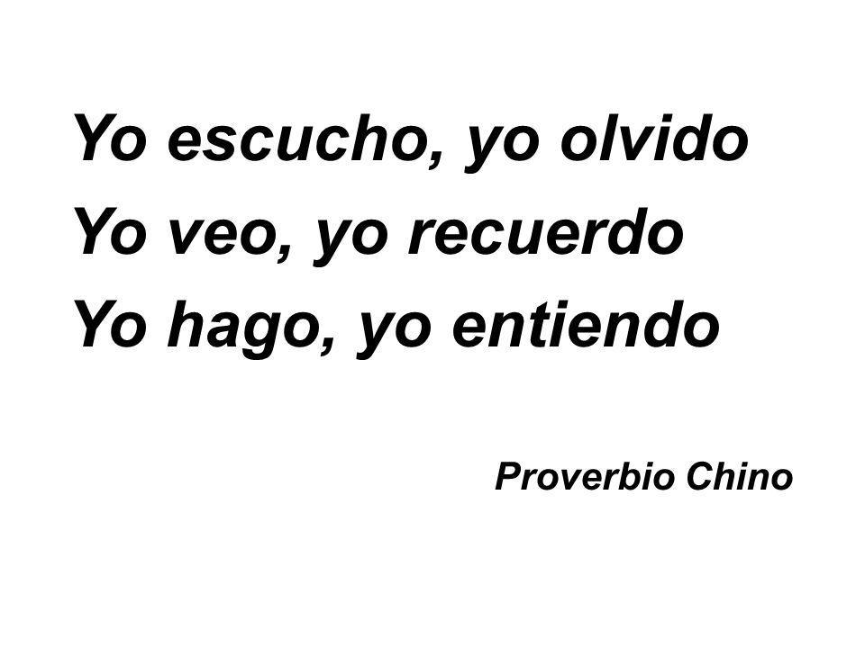 Yo escucho, yo olvido Yo veo, yo recuerdo Yo hago, yo entiendo Proverbio Chino