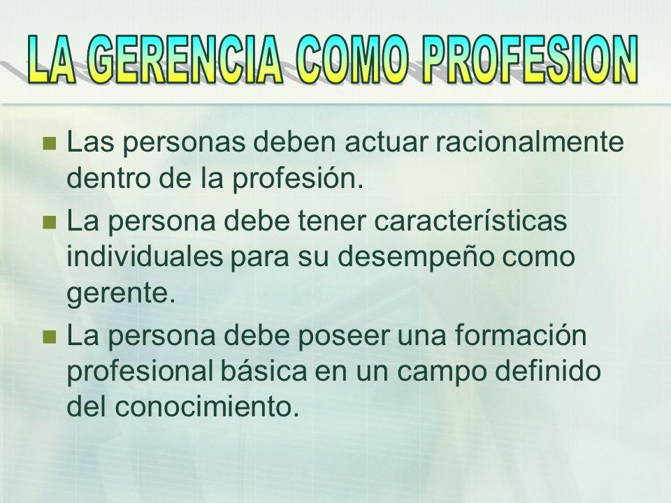 Las personas deben actuar racionalmente dentro de la profesión. La persona debe tener características individuales para su desempeño como gerente. La