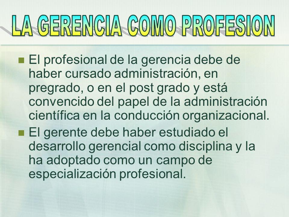 El profesional de la gerencia debe de haber cursado administración, en pregrado, o en el post grado y está convencido del papel de la administración c