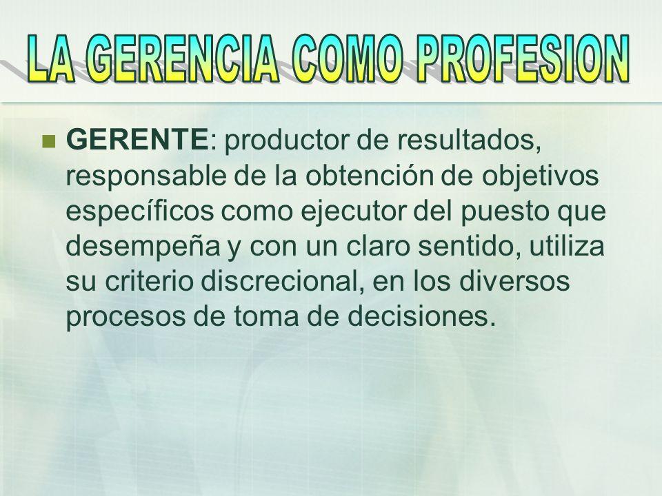 GERENTE: productor de resultados, responsable de la obtención de objetivos específicos como ejecutor del puesto que desempeña y con un claro sentido,