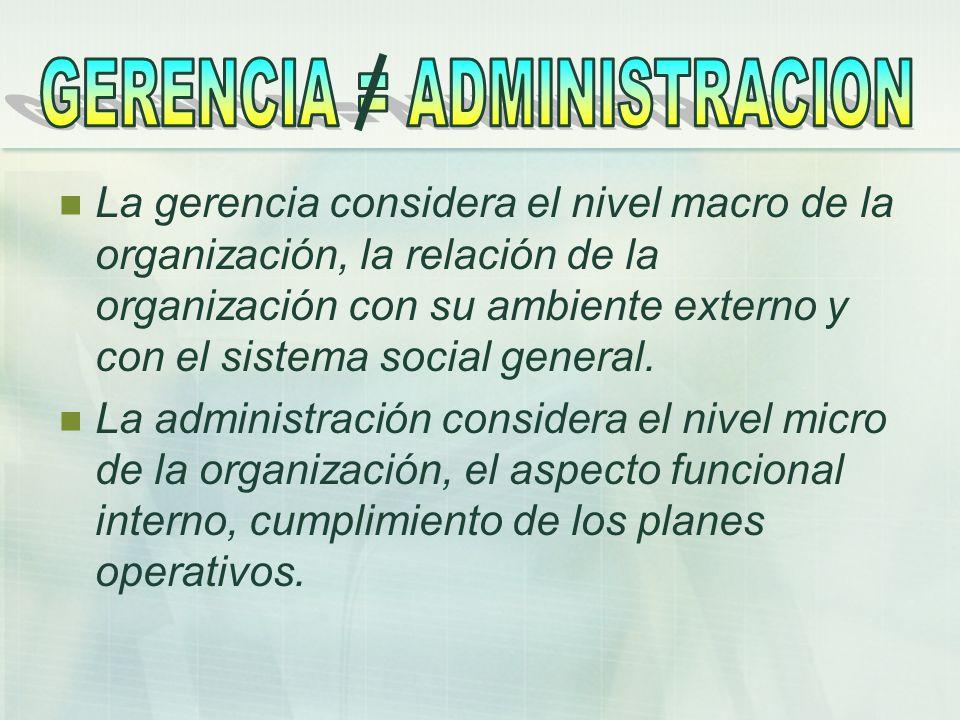 La gerencia considera el nivel macro de la organización, la relación de la organización con su ambiente externo y con el sistema social general. La ad