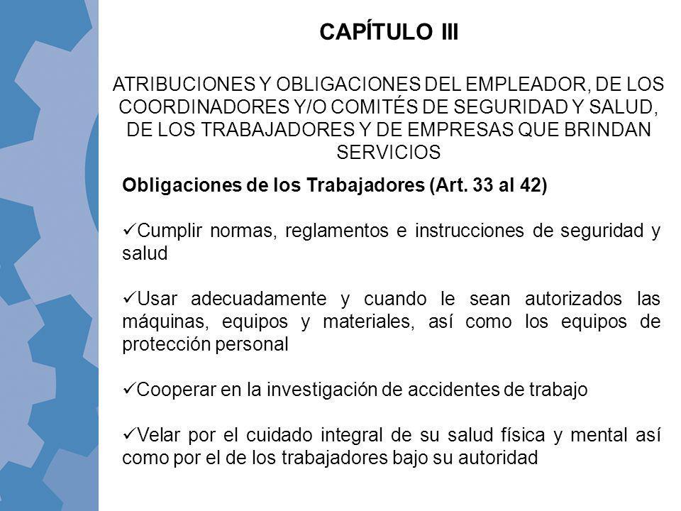 Obligaciones de los Trabajadores (Art. 33 al 42) Cumplir normas, reglamentos e instrucciones de seguridad y salud Usar adecuadamente y cuando le sean