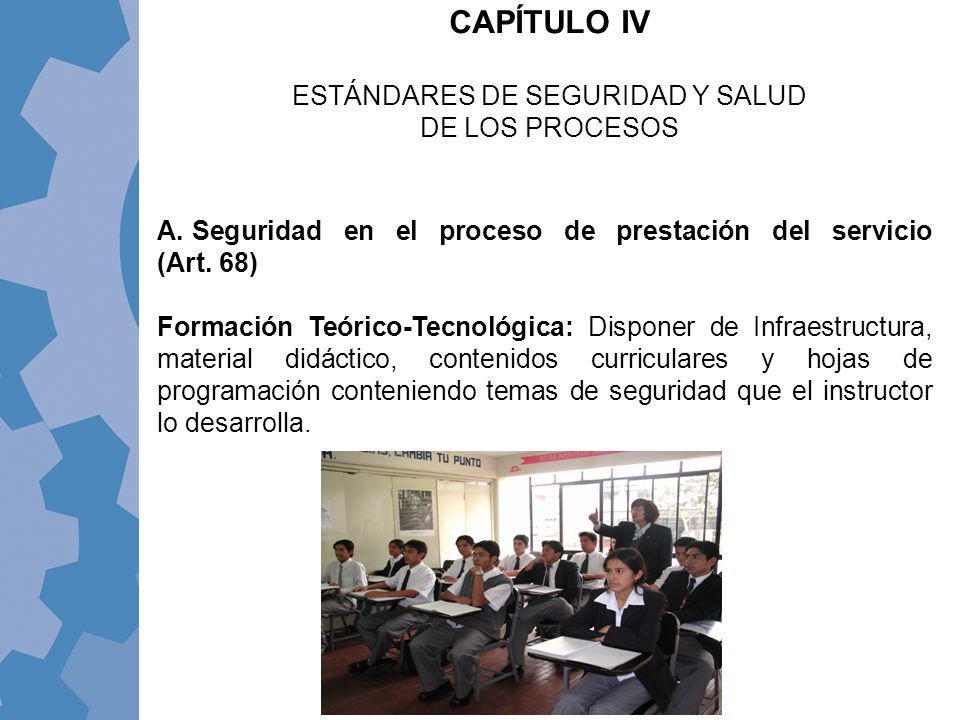 CAPÍTULO IV ESTÁNDARES DE SEGURIDAD Y SALUD DE LOS PROCESOS A. Seguridad en el proceso de prestación del servicio (Art. 68) Formación Teórico-Tecnológ