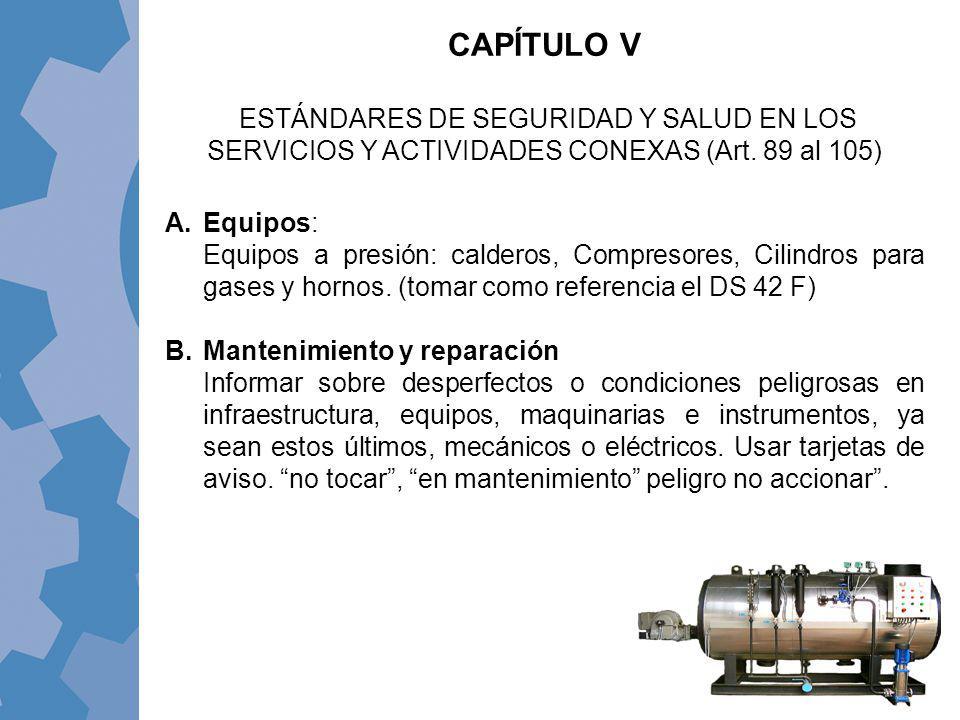 CAPÍTULO V ESTÁNDARES DE SEGURIDAD Y SALUD EN LOS SERVICIOS Y ACTIVIDADES CONEXAS (Art. 89 al 105) A.Equipos: Equipos a presión: calderos, Compresores