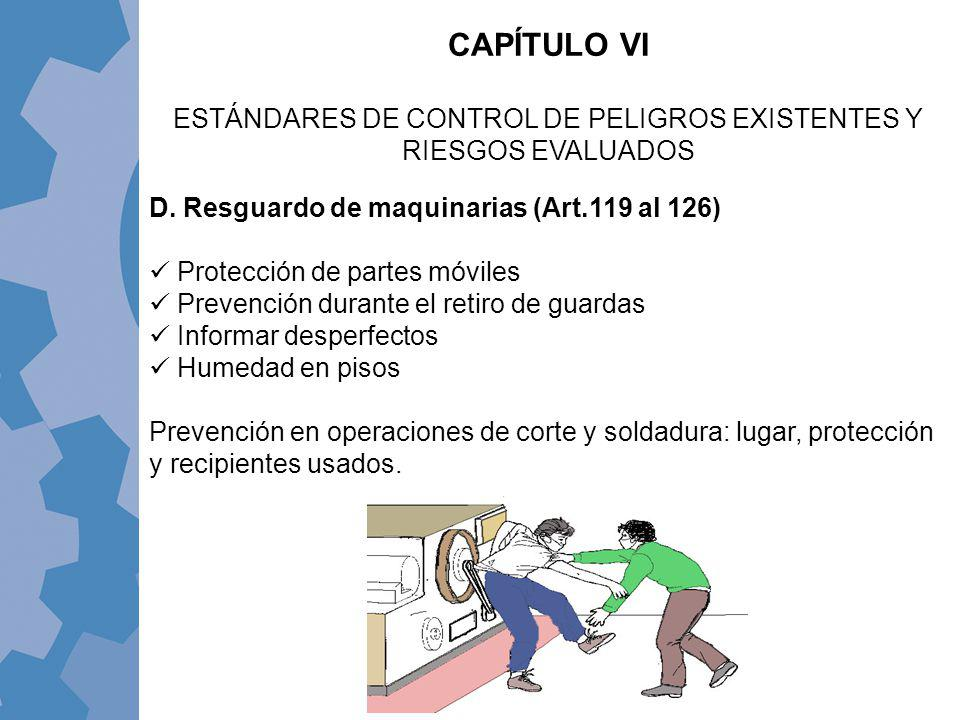 D. Resguardo de maquinarias (Art.119 al 126) Protección de partes móviles Prevención durante el retiro de guardas Informar desperfectos Humedad en pis