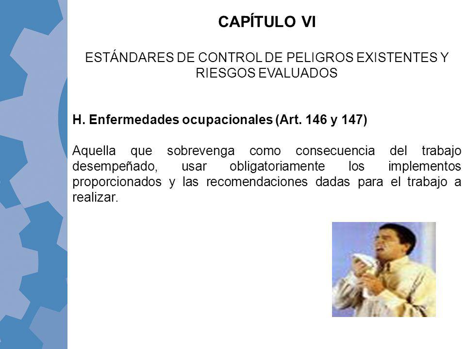 H. Enfermedades ocupacionales (Art. 146 y 147) Aquella que sobrevenga como consecuencia del trabajo desempeñado, usar obligatoriamente los implementos