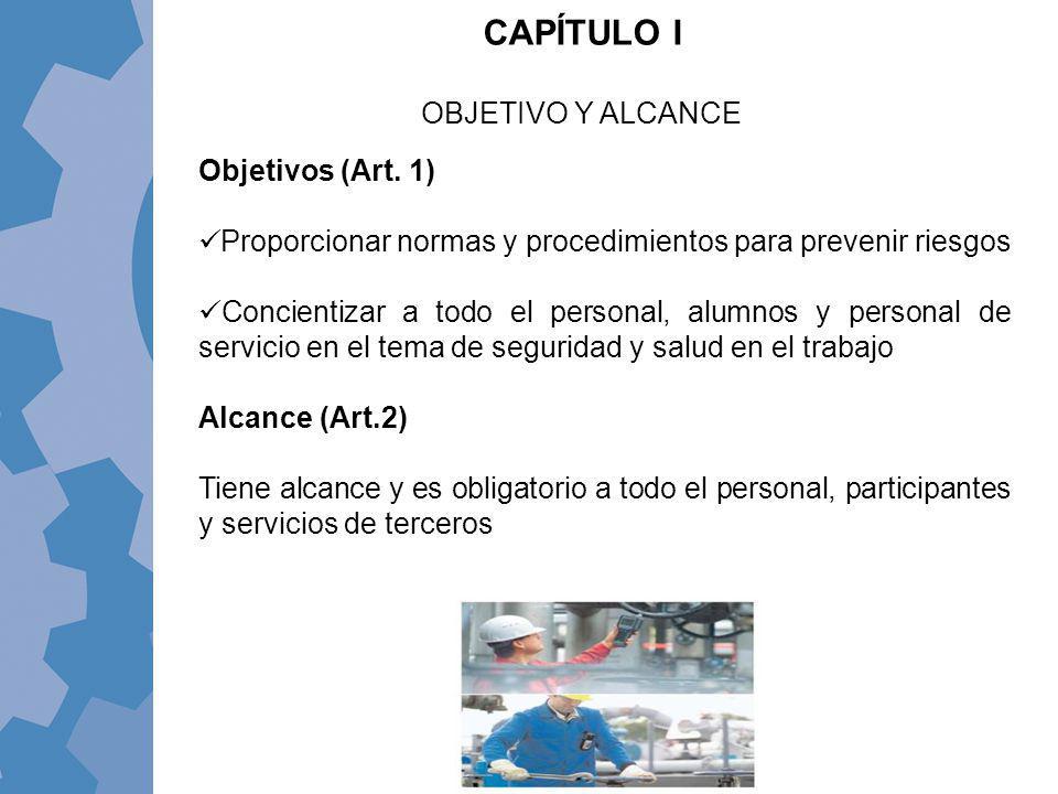 CAPÍTULO I OBJETIVO Y ALCANCE Objetivos (Art. 1) Proporcionar normas y procedimientos para prevenir riesgos Concientizar a todo el personal, alumnos y