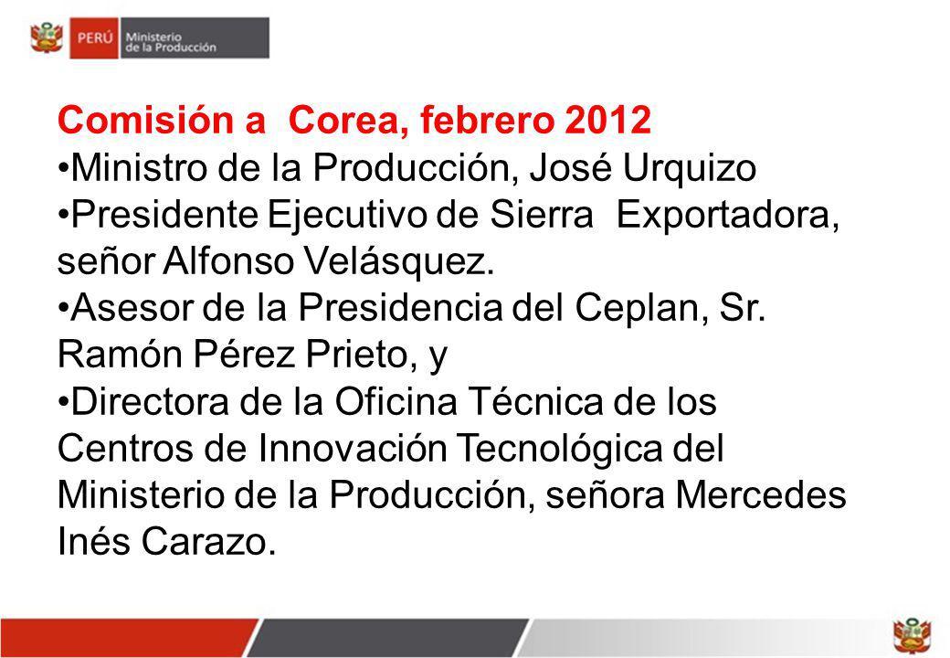 Comisión a Corea, febrero 2012 Ministro de la Producción, José Urquizo Presidente Ejecutivo de Sierra Exportadora, señor Alfonso Velásquez. Asesor de