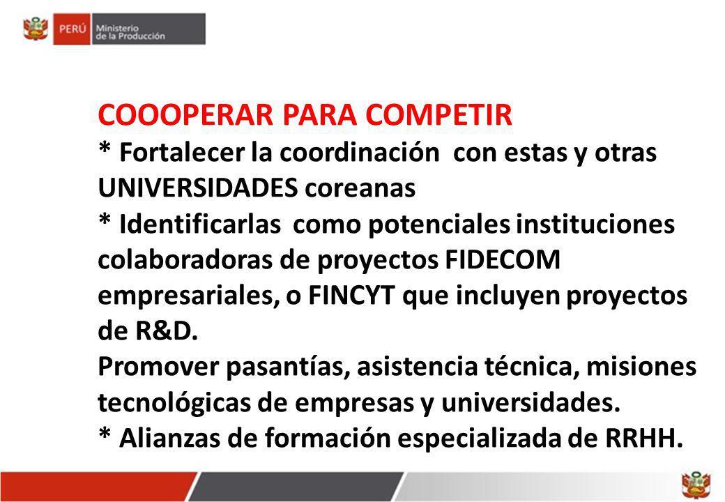 COOOPERAR PARA COMPETIR * Fortalecer la coordinación con estas y otras UNIVERSIDADES coreanas * Identificarlas como potenciales instituciones colaboradoras de proyectos FIDECOM empresariales, o FINCYT que incluyen proyectos de R&D.