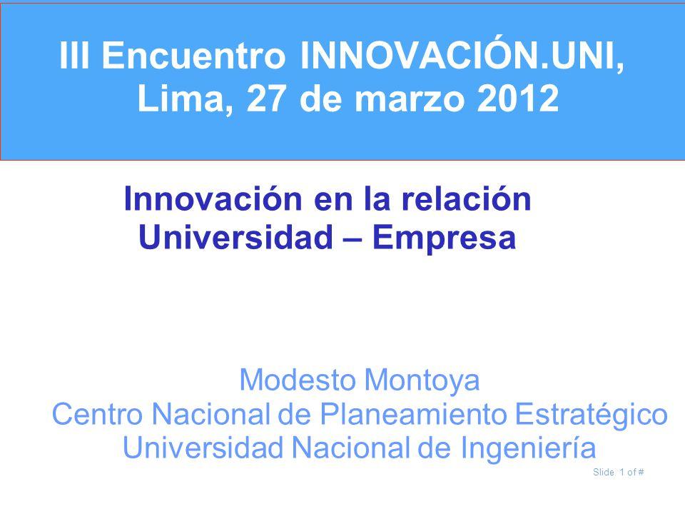Slide 1 of # III Encuentro INNOVACIÓN.UNI, Lima, 27 de marzo 2012 Innovación en la relación Universidad – Empresa Modesto Montoya Centro Nacional de P
