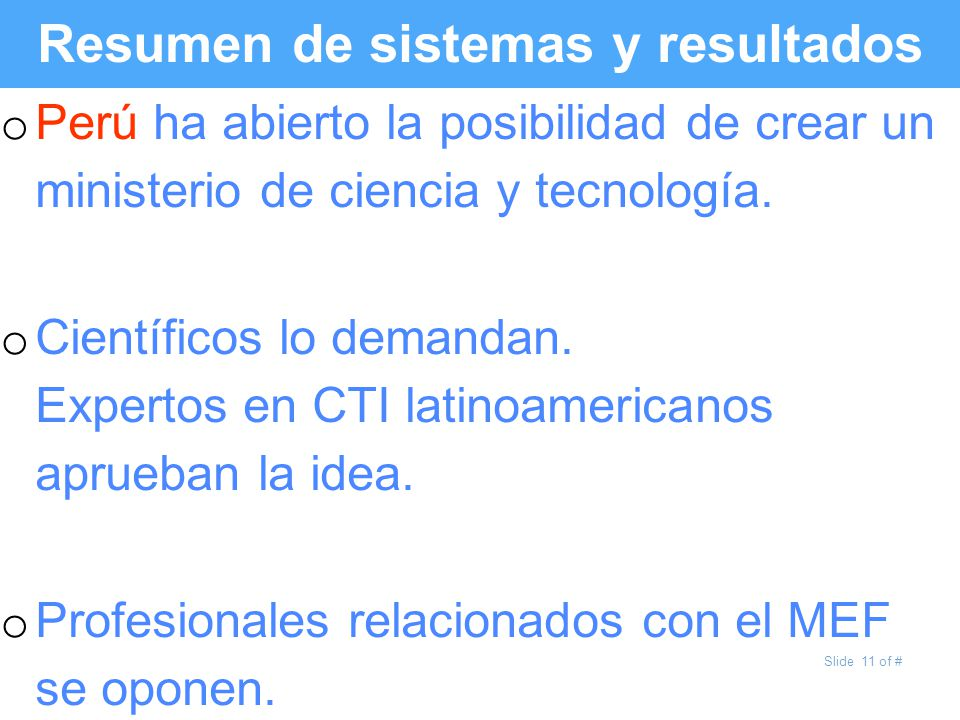 Slide 11 of # Resumen de sistemas y resultados o Perú ha abierto la posibilidad de crear un ministerio de ciencia y tecnología. o Científicos lo deman