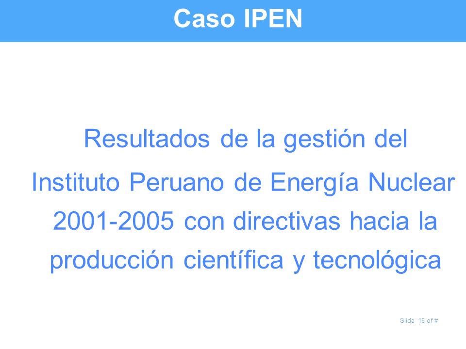 Slide 16 of # Caso IPEN Resultados de la gestión del Instituto Peruano de Energía Nuclear 2001-2005 con directivas hacia la producción científica y te