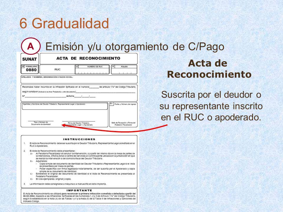 Acta de Reconocimiento Suscrita por el deudor o su representante inscrito en el RUC o apoderado. 6 Gradualidad Emisión y/u otorgamiento de C/Pago A