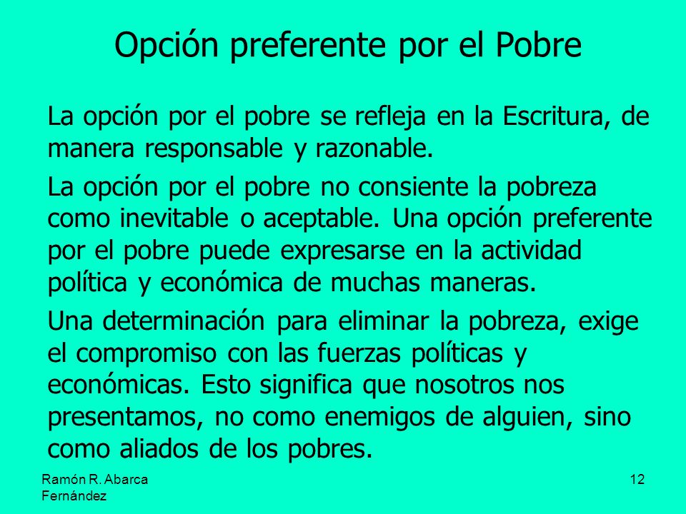 Ramón R. Abarca Fernández 12 Opción preferente por el Pobre La opción por el pobre se refleja en la Escritura, de manera responsable y razonable. La o