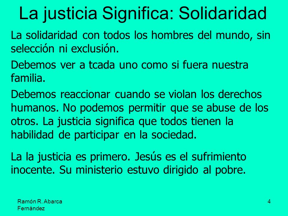 Ramón R. Abarca Fernández 4 La justicia Significa: Solidaridad La solidaridad con todos los hombres del mundo, sin selección ni exclusión. Debemos ver