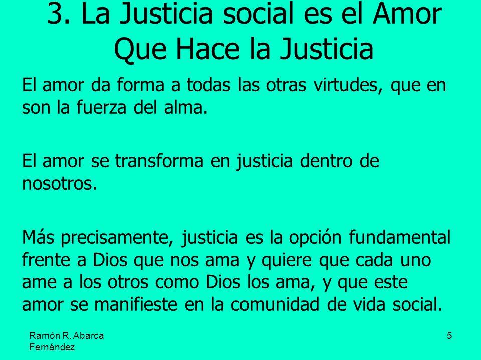 5 3. La Justicia social es el Amor Que Hace la Justicia El amor da forma a todas las otras virtudes, que en son la fuerza del alma. El amor se transfo