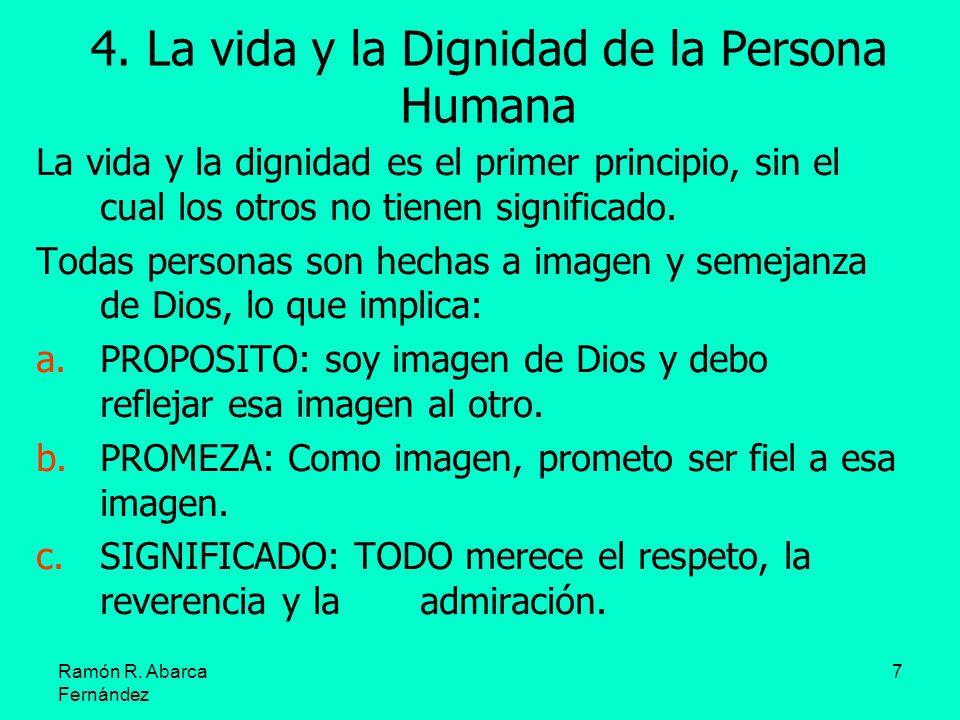 Ramón R. Abarca Fernández 7 4. La vida y la Dignidad de la Persona Humana La vida y la dignidad es el primer principio, sin el cual los otros no tiene