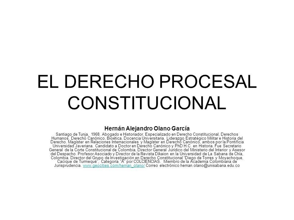 EL DERECHO PROCESAL CONSTITUCIONAL Hernán Alejandro Olano García Santiago de Tunja, 1968. Abogado e Historiador, Especializado en Derecho Constitucion