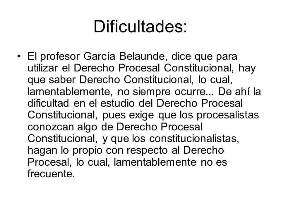 Dificultades: El profesor García Belaunde, dice que para utilizar el Derecho Procesal Constitucional, hay que saber Derecho Constitucional, lo cual, l