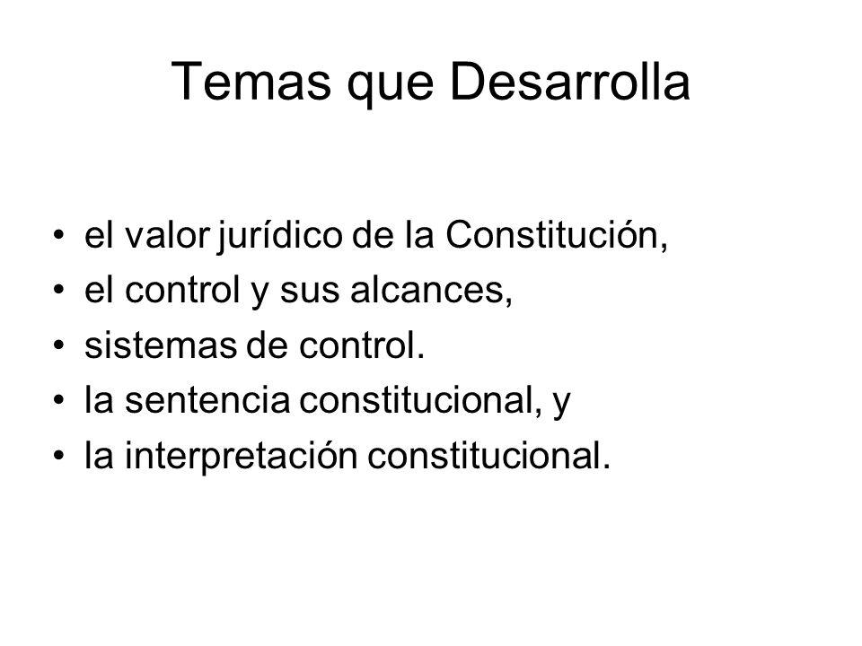 Temas que Desarrolla el valor jurídico de la Constitución, el control y sus alcances, sistemas de control. la sentencia constitucional, y la interpret