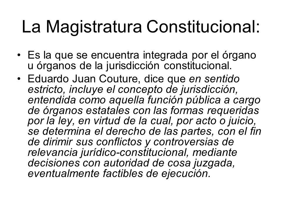 La Magistratura Constitucional: Es la que se encuentra integrada por el órgano u órganos de la jurisdicción constitucional. Eduardo Juan Couture, dice