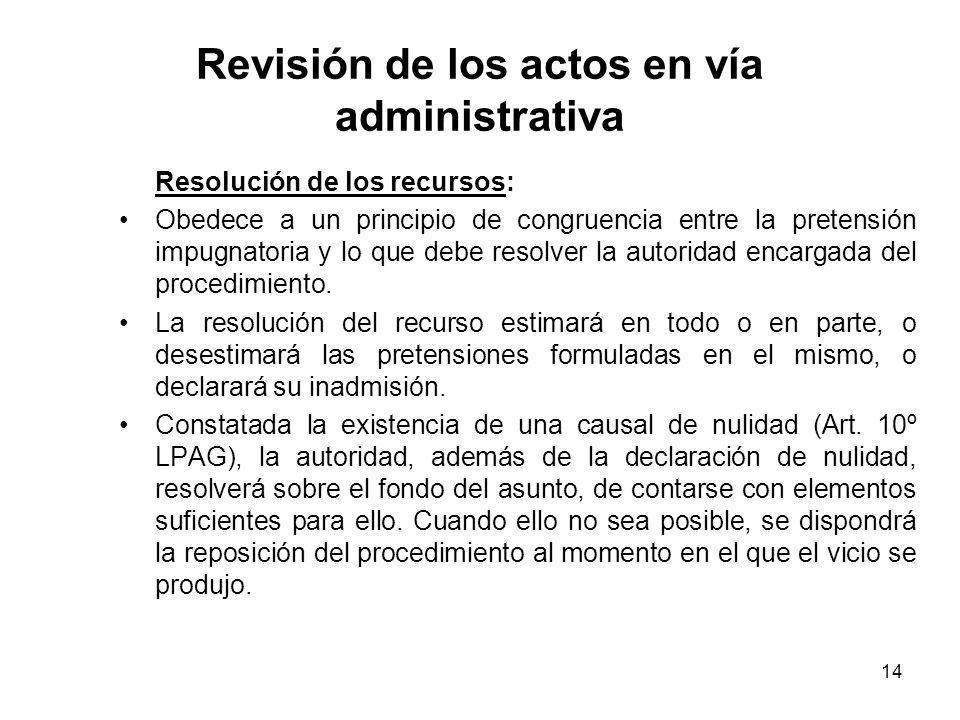 14 Revisión de los actos en vía administrativa Resolución de los recursos: Obedece a un principio de congruencia entre la pretensión impugnatoria y lo