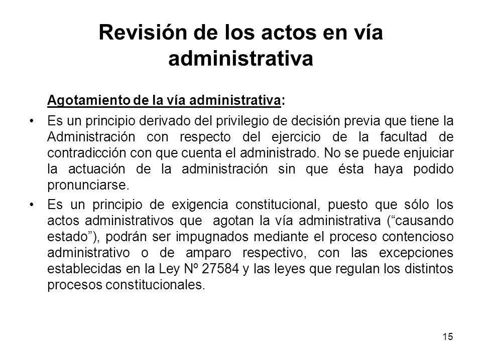 15 Revisión de los actos en vía administrativa Agotamiento de la vía administrativa: Es un principio derivado del privilegio de decisión previa que ti