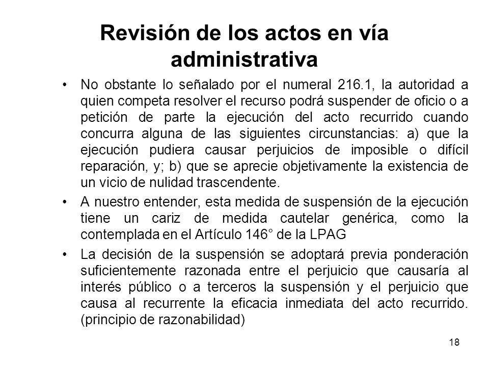18 Revisión de los actos en vía administrativa No obstante lo señalado por el numeral 216.1, la autoridad a quien competa resolver el recurso podrá su