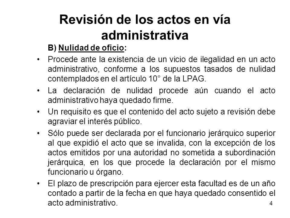 4 Revisión de los actos en vía administrativa B) Nulidad de oficio: Procede ante la existencia de un vicio de ilegalidad en un acto administrativo, co