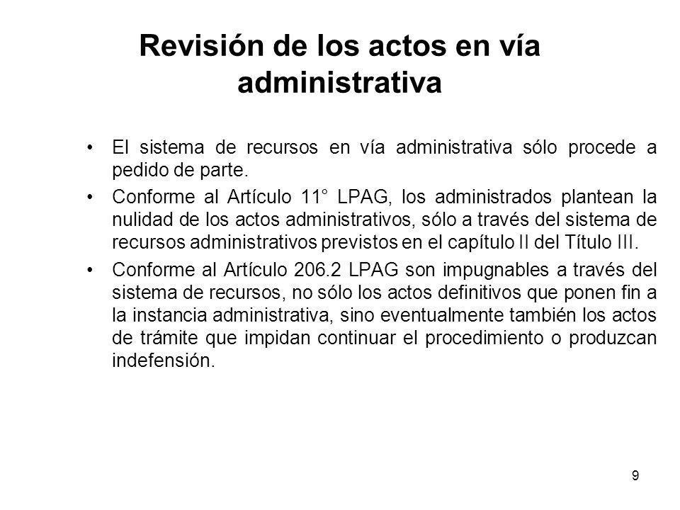 9 Revisión de los actos en vía administrativa El sistema de recursos en vía administrativa sólo procede a pedido de parte. Conforme al Artículo 11° LP