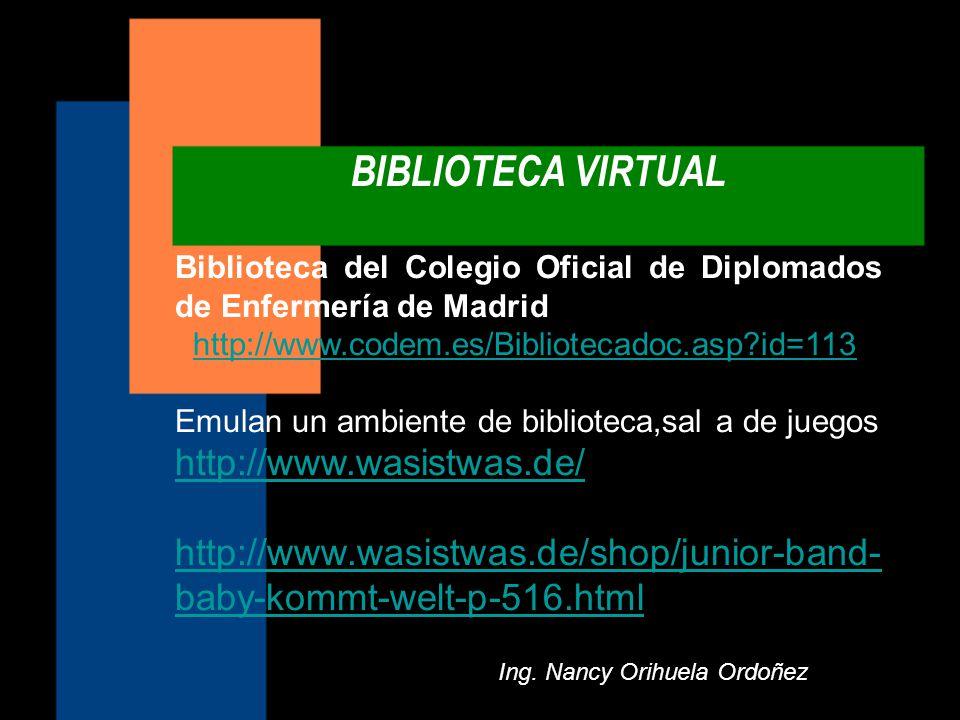 BIBLIOTECA VIRTUAL Ing. Nancy Orihuela Ordoñez Biblioteca del Colegio Oficial de Diplomados de Enfermería de Madrid http://www.codem.es/Bibliotecadoc.