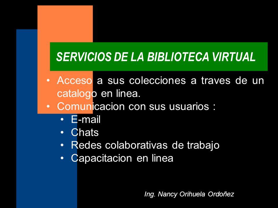 SERVICIOS DE LA BIBLIOTECA VIRTUAL Ing. Nancy Orihuela Ordoñez Acceso a sus colecciones a traves de un catalogo en linea.Acceso a sus colecciones a tr