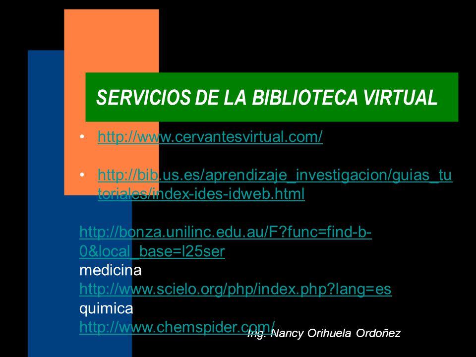 SERVICIOS DE LA BIBLIOTECA VIRTUAL Ing. Nancy Orihuela Ordoñez http://www.cervantesvirtual.com/ http://bib.us.es/aprendizaje_investigacion/guias_tu to