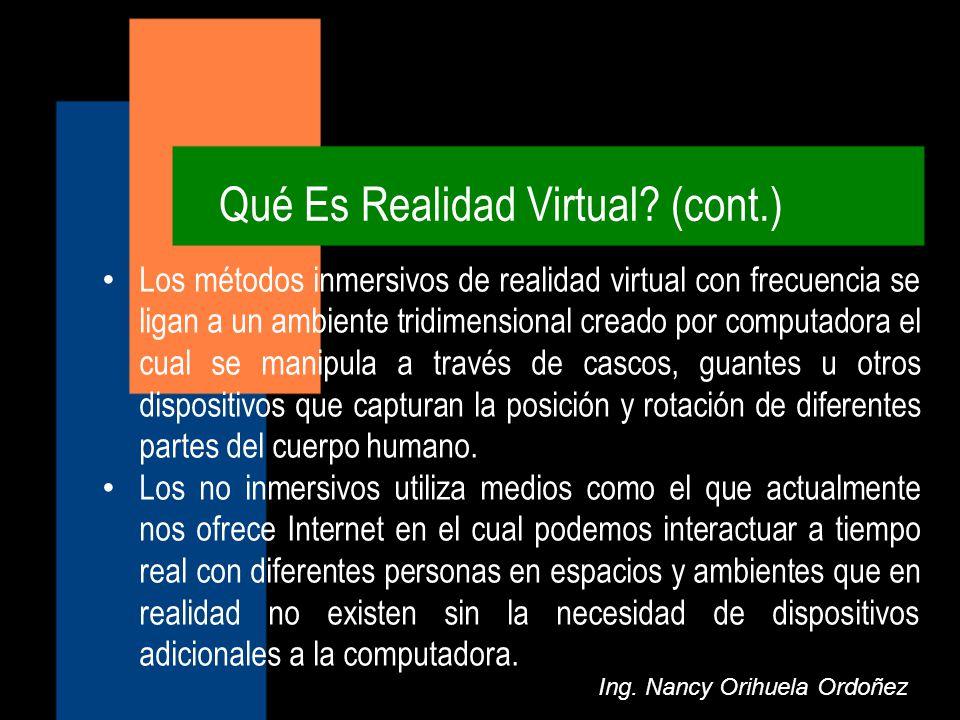 Qué Es Realidad Virtual? (cont.) Ing. Nancy Orihuela Ordoñez Los métodos inmersivos de realidad virtual con frecuencia se ligan a un ambiente tridimen