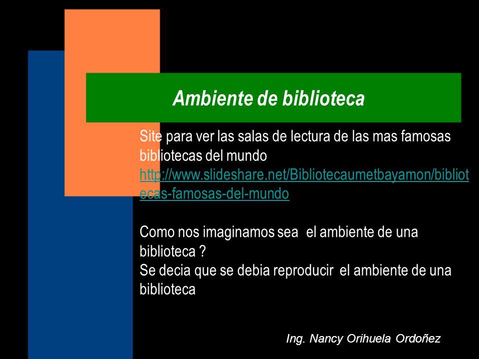 Ambiente de biblioteca Ing. Nancy Orihuela Ordoñez Site para ver las salas de lectura de las mas famosas bibliotecas del mundo http://www.slideshare.n