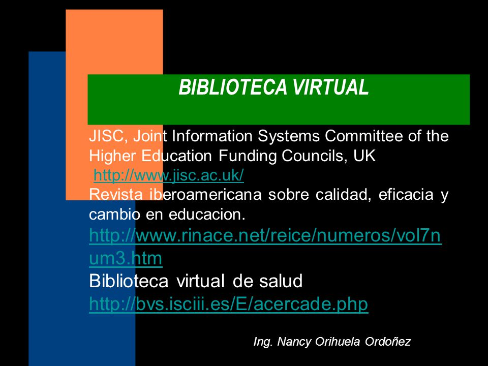 BIBLIOTECA VIRTUAL Ing. Nancy Orihuela Ordoñez JISC, Joint Information Systems Committee of the Higher Education Funding Councils, UK http://www.jisc.