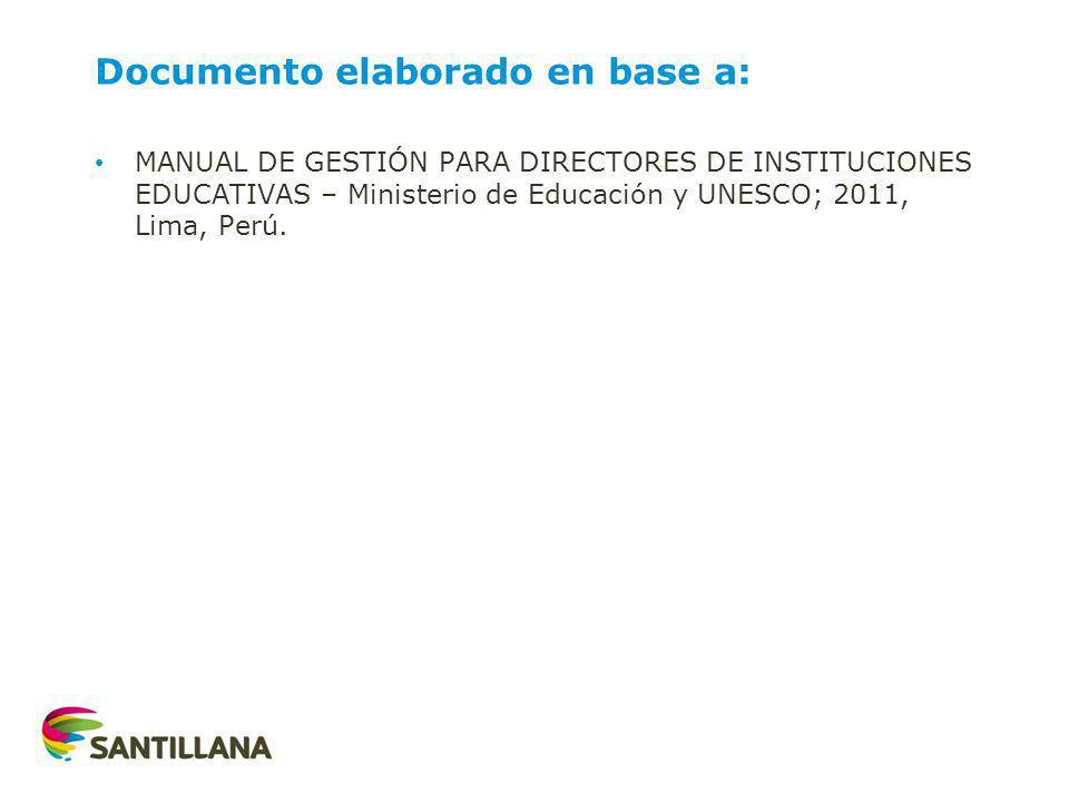 Documento elaborado en base a: MANUAL DE GESTIÓN PARA DIRECTORES DE INSTITUCIONES EDUCATIVAS – Ministerio de Educación y UNESCO; 2011, Lima, Perú.