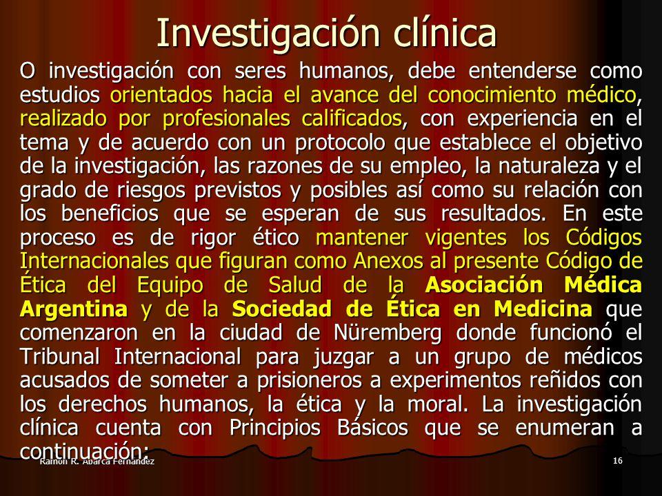 15 Ramón R. Abarca Fernández INVESTIGACIÓN MÉDICA. a.En todos los casos es preciso que el fin esté justificado, científica y moralmente (aliviar el su