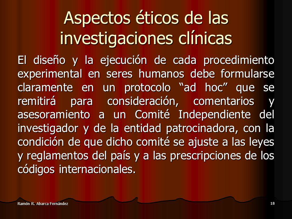 17 Ramón R. Abarca Fernández Aspectos éticos de las investigaciones clínicas La investigación biomédica en seres humanos debe concordar con los princi